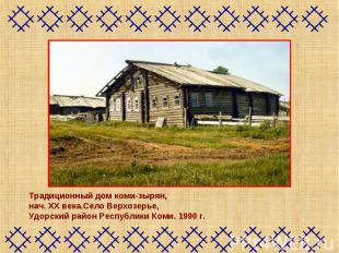 Традиционный дом коми-зырян, нач. XX века.Село Верхозерье, Удорский район Респуб
