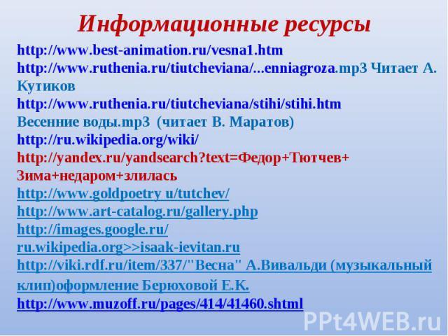 Информационные ресурсыhttp://www.best-animation.ru/vesna1.htmhttp://www.ruthenia.ru/tiutcheviana/...enniagroza.mp3 Читает А. Кутиковhttp://www.ruthenia.ru/tiutcheviana/stihi/stihi.htmВесенние воды.mp3 (читает В. Маратов)http://ru.wikipedia.org/wiki/…