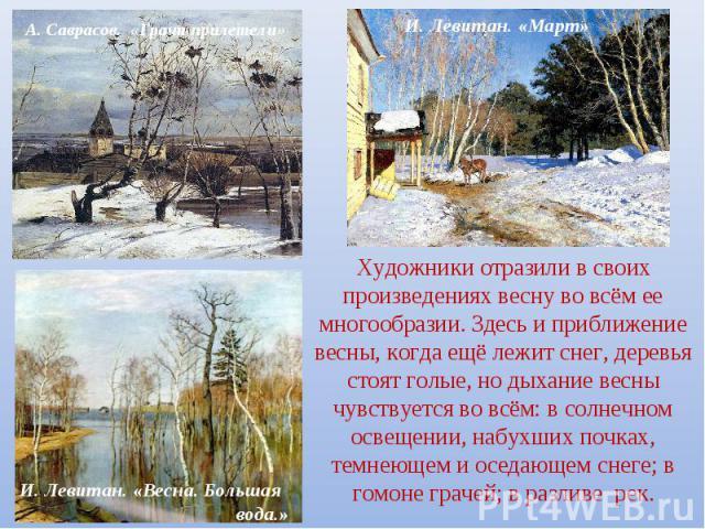 Художники отразили в своих произведениях весну во всём ее многообразии. Здесь и приближение весны, когда ещё лежит снег, деревья стоят голые, но дыхание весны чувствуется во всём: в солнечном освещении, набухших почках, темнеющем и оседающем снеге; …