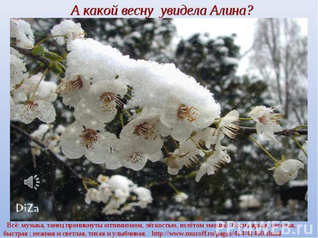 А какой весну увидела Алина? Всё: музыка, танец проникнуты оптимизмом, лёгкостью, взлётом эмоций. Весна яркая, весёлая, быстрая ; нежная и светлая, тихая и улыбчивая. http://www.muzoff.ru/pages/414/41460.shtml