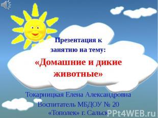 Презентация к занятию на тему: «Домашние и дикие животные» Токарницкая Елена Але