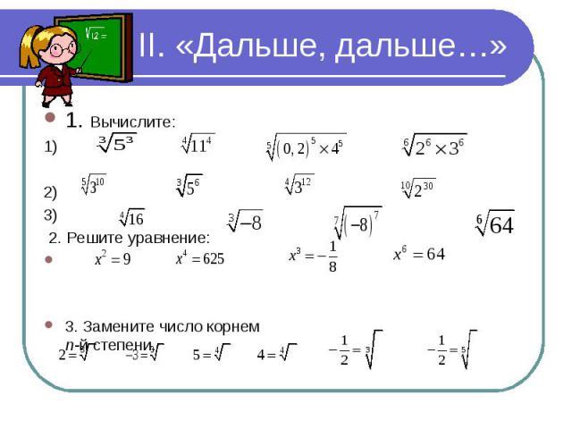 1. Вычислите: 1. Вычислите: 1) 2) 3) 2. Решите уравнение: 3. Замените число корнем n-й степени.
