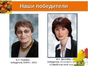 Наши победителиВ.А. Уханёва – победитель ПНПО - 2013И.А. Киселёва – победитель о