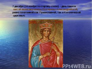 7 декабря (24 ноября по старому стилю) – день памяти святой великомученицы Екате