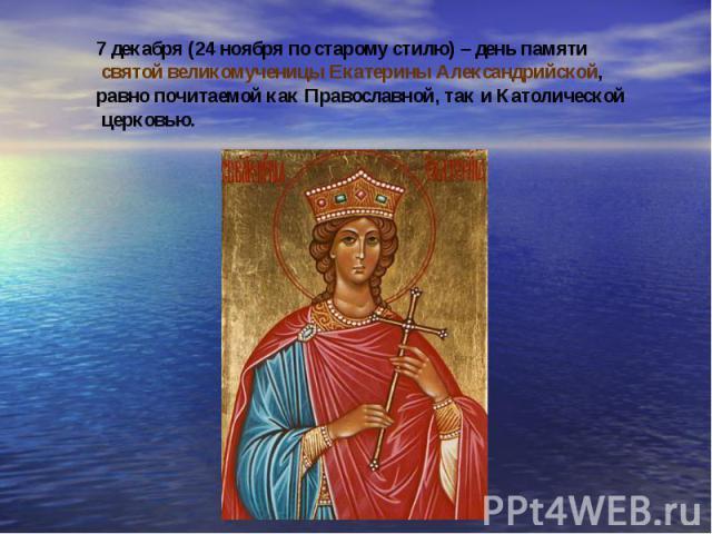 7 декабря (24 ноября по старому стилю) – день памяти святой великомученицы Екатерины Александрийской, равно почитаемой как Православной, так и Католической церковью.