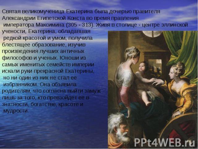 Святая великомученица Екатерина была дочерью правителя Александрии Египетской Конста во время правления императора Максимина (305 - 313). Живя в столице - центре эллинской учености, Екатерина, обладавшая редкой красотой и умом, получила блестящее об…