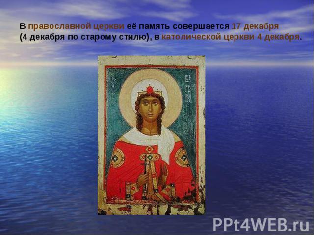 В православной церкви её память совершается 17 декабря(4 декабря по старому стилю), в католической церкви 4 декабря.
