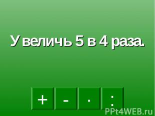 Увеличь 5 в 4 раза.