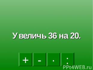 Увеличь 36 на 20.