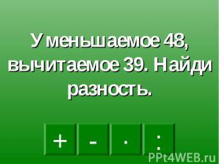 Уменьшаемое 48, вычитаемое 39. Найди разность.