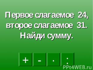 Первое слагаемое 24, второе слагаемое 31. Найди сумму.