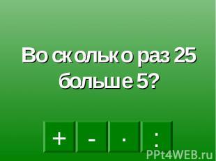 Во сколько раз 25 больше 5?