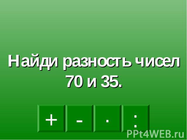 Найди разность чисел 70 и 35.