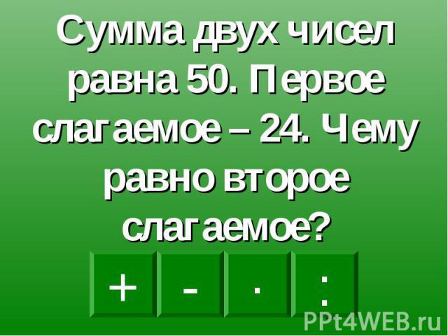 Сумма двух чисел равна 50. Первое слагаемое – 24. Чему равно второе слагаемое?