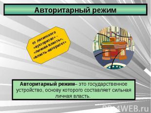 Авторитарный режим от латинского «аукторитас» - «личная власть», «власть-авторит