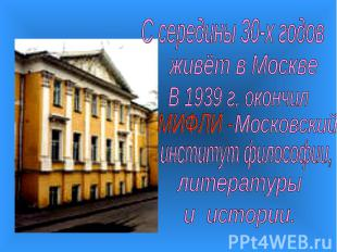 С середины 30-х годовживёт в МосквеВ 1939 г. окончилинститут философии,литератур