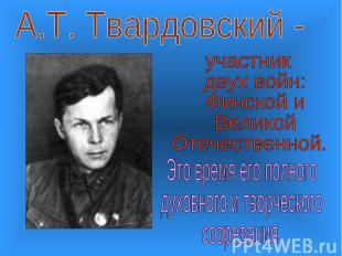 А.Т. Твардовский -участник двух войн: Финской и Великой Отечественной.Это время