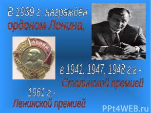 В 1939 г. награждёнорденом Ленина,в 1941, 1947, 1948 г.г.-Сталинской премией
