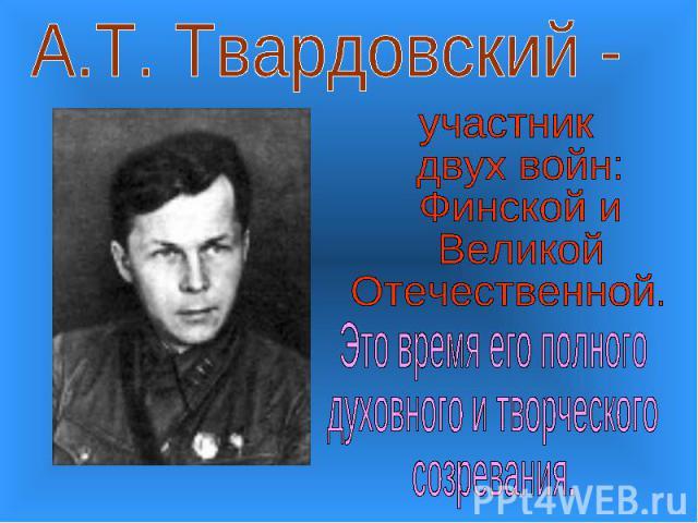 А.Т. Твардовский -участник двух войн: Финской и Великой Отечественной.Это время его полногодуховного и творческогосозревания.