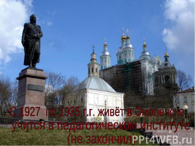 C 1927 по 1935 г.г. живёт в Смоленске,учится в педагогическом институте (не закончил)