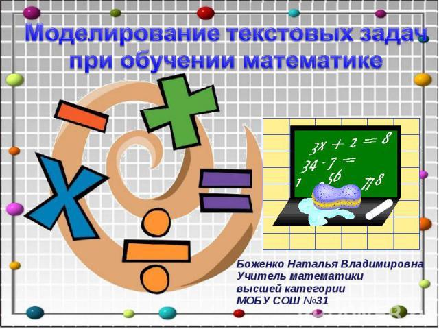 Моделирование текстовых задач при обучении математике Боженко Наталья ВладимировнаУчитель математикивысшей категории МОБУ СОШ №31