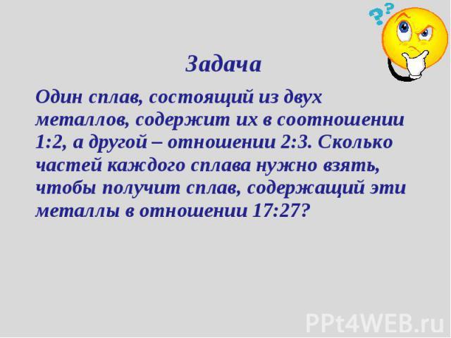 Задача Один сплав, состоящий из двух металлов, содержит их в соотношении 1:2, а другой – отношении 2:3. Сколько частей каждого сплава нужно взять, чтобы получит сплав, содержащий эти металлы в отношении 17:27?