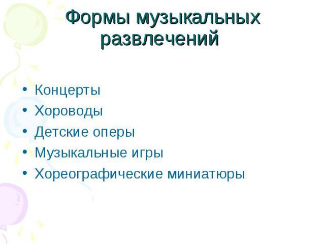 Формы музыкальных развлечений КонцертыХороводыДетские оперыМузыкальные игрыХореографические миниатюры
