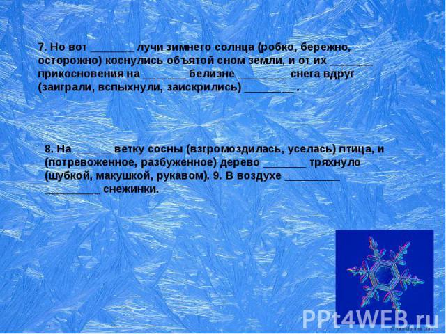 7. Но вот _______ лучи зимнего солнца (робко, бережно, осторожно) коснулись объятой сном земли, и от их _______ прикосновения на _______ белизне ________ снега вдруг (заиграли, вспыхнули, заискрились) ________ . 8. На ______ ветку сосны (взгромоздил…