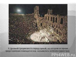 В Древней Греции место перед сценой, на котором во время представления помещался