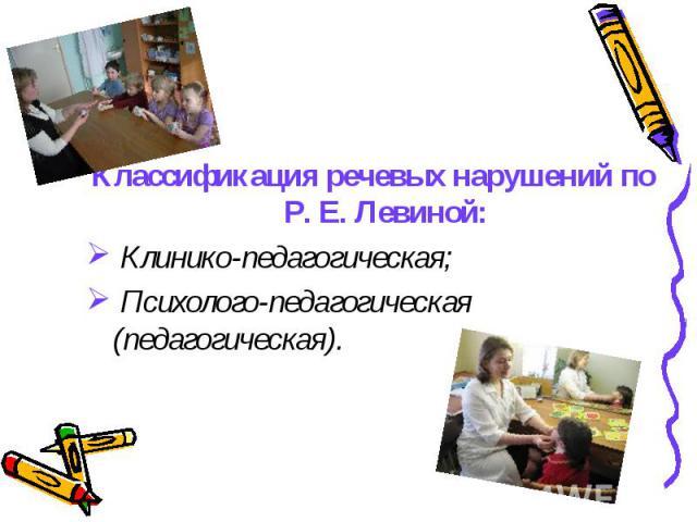Классификация речевых нарушений по Р. Е. Левиной: Клинико-педагогическая; Психолого-педагогическая (педагогическая).