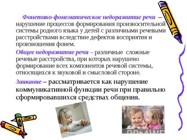 Фонетико-фонематическое недоразвитие речи – нарушение процессов формирования произносительной системы родного языка у детей с различными речевыми расстройствами вследствие дефектов восприятия и произношения фонем.Общее недоразвитие речи – различные …