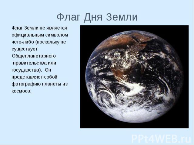 Флаг Земли не является Флаг Земли не является официальным символом чего-либо (поскольку не существует Общепланетарного правительства или государства). Он представляет собой фотографию планеты из космоса.