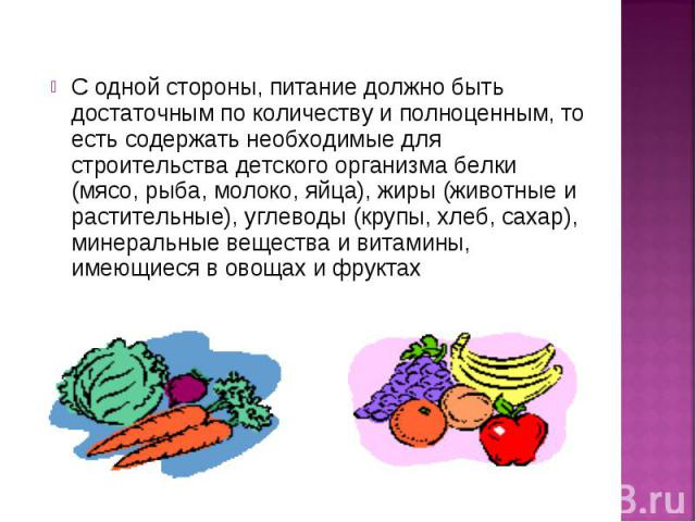 С одной стороны, питание должно быть достаточным по количеству и полноценным, то есть содержать необходимые для строительства детского организма белки (мясо, рыба, молоко, яйца), жиры (животные и растительные), углеводы (крупы, хлеб, сахар), минерал…