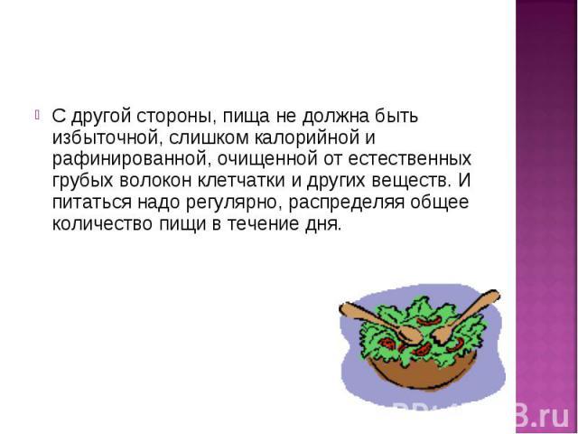 С другой стороны, пища не должна быть избыточной, слишком калорийной и рафинированной, очищенной от естественных грубых волокон клетчатки и других веществ. И питаться надо регулярно, распределяя общее количество пищи в течение дня.С другой стороны, …