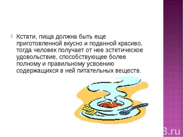 Кстати, пища должна быть еще приготовленной вкусно и поданной красиво, тогда человек получает от нее эстетическое удовольствие, способствующее более полному и правильному усвоению содержащихся в ней питательных веществ.Кстати, пища должна быть еще п…