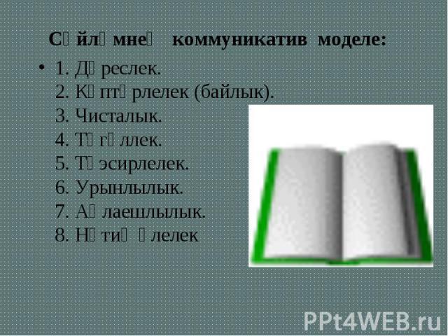 Сөйләмнең коммуникатив моделе: Сөйләмнең коммуникатив моделе: 1. Дөреслек. 2. Күптөрлелек (байлык). 3. Чисталык. 4. Төгәллек. 5. Тәэсирлелек. 6. Урынлылык. 7. Аңлаешлылык. 8. Нәтиҗәлелек