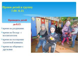 Прием детей в группу 7.00- 8.15 Приводить детей до 8.15 время на раздевание врем
