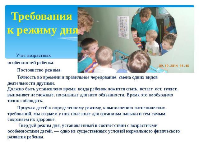 Требования к режиму дня Учет возрастных особенностей ребенка. Постоянство режима. Точность во времени и правильное чередование, смена одних видов деятельности другими. Должно быть установлено время, когда ребенок ложится спать, встает, ест, гуляет, …