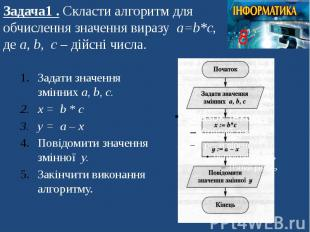 Задача1 . Скласти алгоритм для обчислення значення виразу а=b*c, де а, b, c – ді