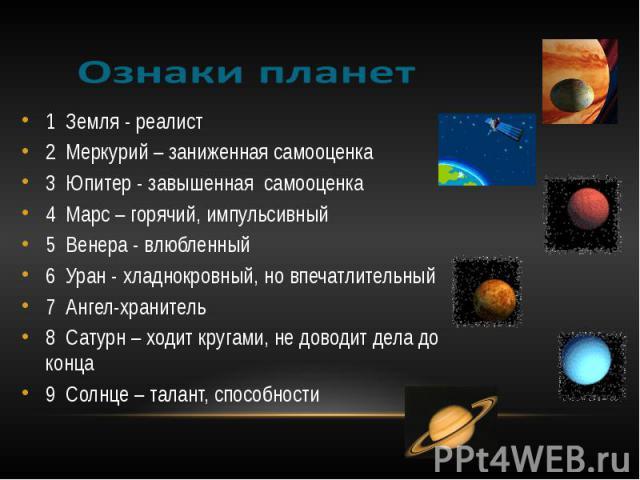1 Земля - реалист2 Меркурий – заниженная самооценка3 Юпитер - завышенная самооценка4 Марс – горячий, импульсивный5 Венера - влюбленный6 Уран - хладнокровный, но впечатлительный7 Ангел-хранитель8 Сатурн – ходит кругами, не доводит дела до конца 9 Сол…