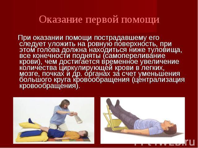 При оказании помощи пострадавшему его следует уложить на ровную поверхность, при этом голова должна находиться ниже туловища, все конечности подняты (самопереливание крови), чем достигается временное увеличение количества циркулирующей крови в легки…