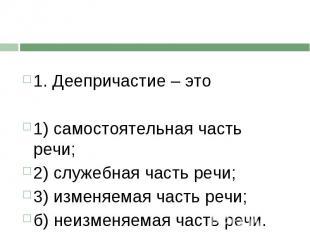 1. Деепричастие – это1) самостоятельная часть речи;2) служебная часть речи;3) и