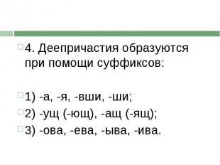4. Деепричастия образуются при помощи суффиксов:1) -а, -я, -вши, -ши;2) -ущ (-