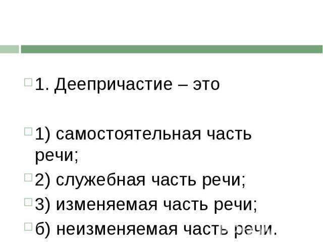 1. Деепричастие – это1) самостоятельная часть речи;2) служебная часть речи;3) изменяемая часть речи;б) неизменяемая часть речи..