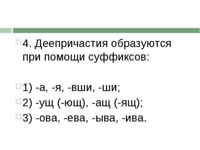 4. Деепричастия образуются при помощи суффиксов:1) -а, -я, -вши, -ши;2) -ущ (-ющ), -ащ (-ящ);3) -ова, -ева, -ыва, -ива.