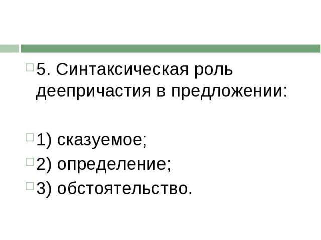 5. Синтаксическая роль деепричастия в предложении:1) сказуемое; 2) определение;3) обстоятельство.