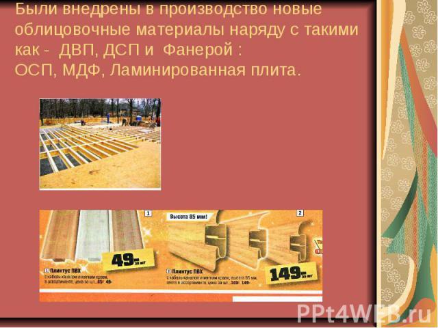 Были внедрены в производство новые облицовочные материалы наряду с такими как - ДВП, ДСП и Фанерой :ОСП, МДФ, Ламинированная плита.