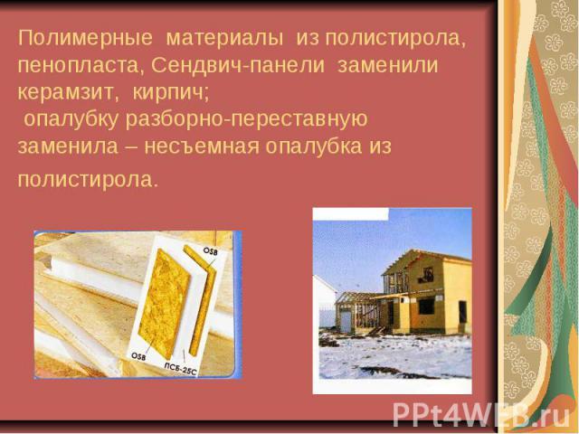 Полимерные материалы из полистирола, пенопласта, Сендвич-панели заменили керамзит, кирпич; опалубку разборно-переставную заменила – несъемная опалубка из полистирола.