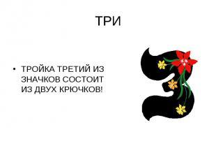 ТРИТРОЙКА ТРЕТИЙ ИЗ ЗНАЧКОВ СОСТОИТ ИЗ ДВУХ КРЮЧКОВ!