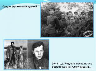Среди фронтовых друзей1943 год. Родные места послеосвобождения Смоленщины.